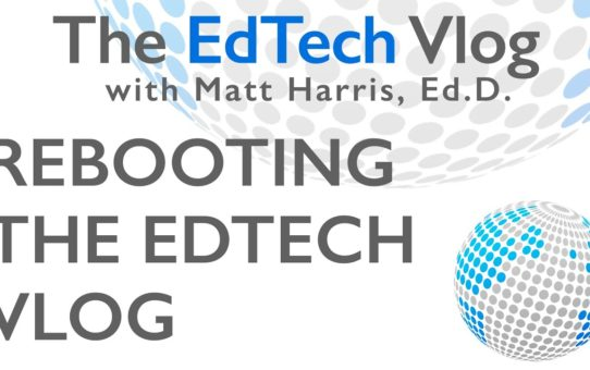 Reboot of The EdTech Vlog with Matt Harris, Ed.D.