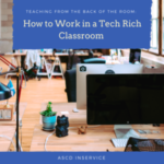 Teaching from the Back of the Room: How to Work in a Tech Rich Classroom – ASCD In-Service