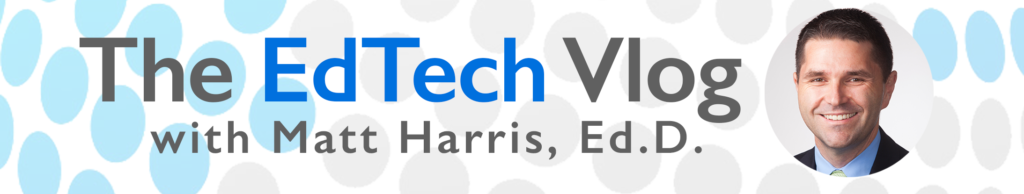 The EdTech Vlog with Matt Harris, Ed.D. Header