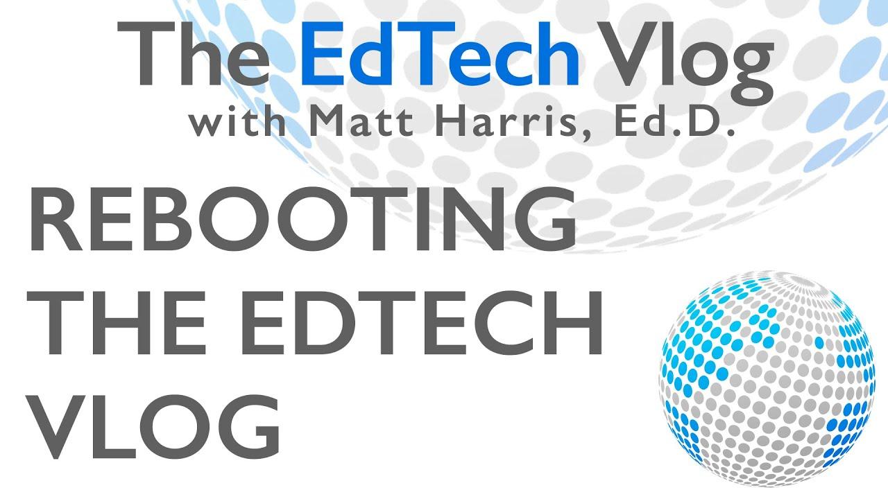 Reboot of The EdTech Vlog with Matt Harris, Ed.D.